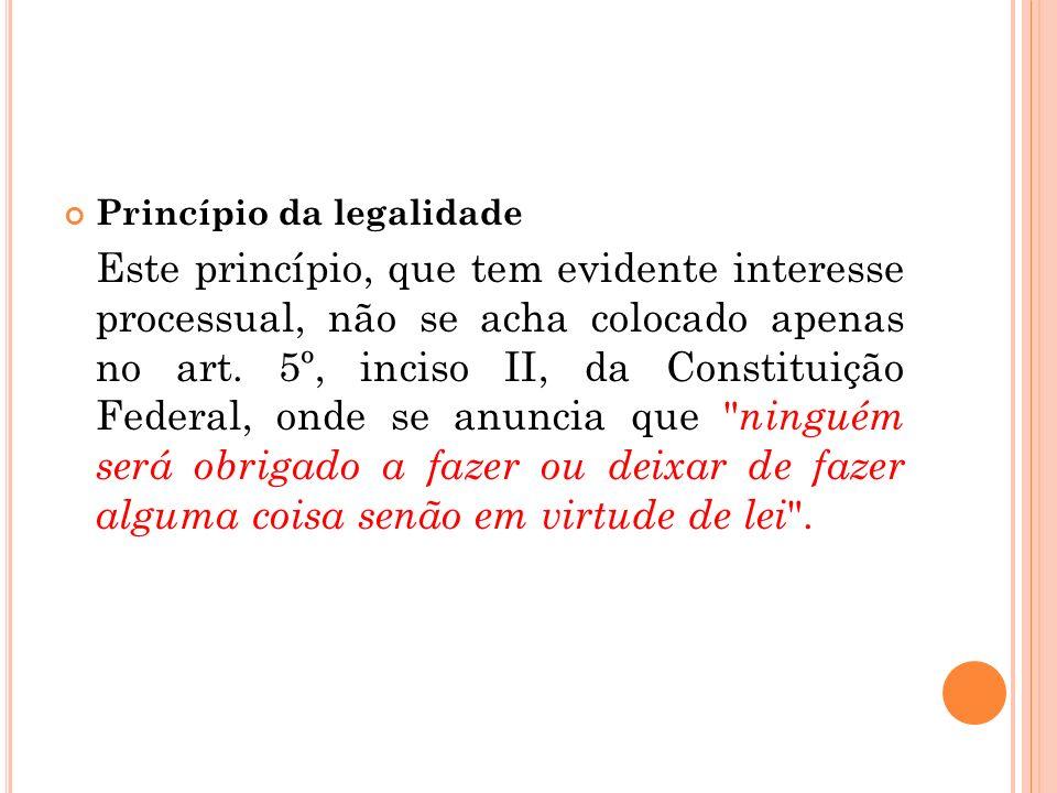 Princípio da legalidade Este princípio, que tem evidente interesse processual, não se acha colocado apenas no art. 5º, inciso II, da Constituição Fede