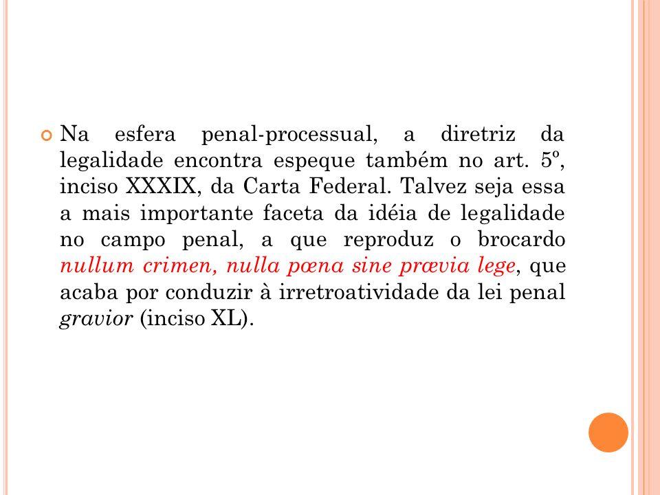 Na esfera penal-processual, a diretriz da legalidade encontra espeque também no art. 5º, inciso XXXIX, da Carta Federal. Talvez seja essa a mais impor