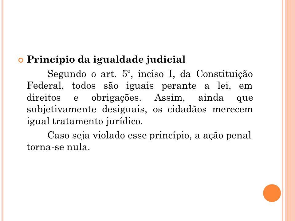 Princípio da igualdade judicial Segundo o art. 5º, inciso I, da Constituição Federal, todos são iguais perante a lei, em direitos e obrigações. Assim,