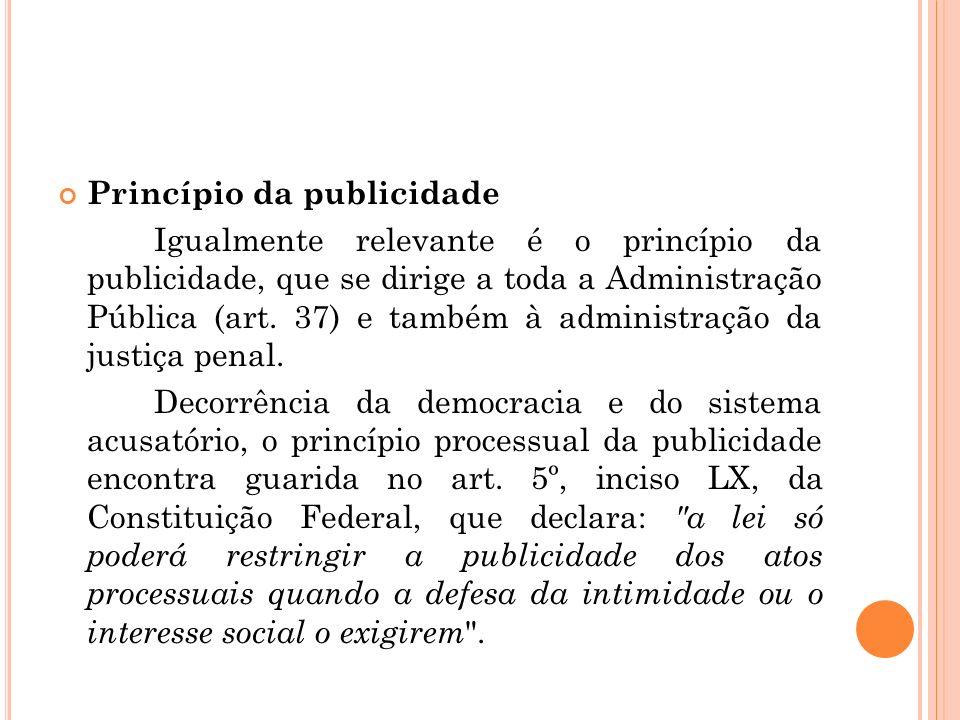 Princípio da publicidade Igualmente relevante é o princípio da publicidade, que se dirige a toda a Administração Pública (art. 37) e também à administ