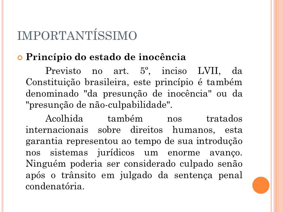 IMPORTANTÍSSIMO Princípio do estado de inocência Previsto no art. 5º, inciso LVII, da Constituição brasileira, este princípio é também denominado