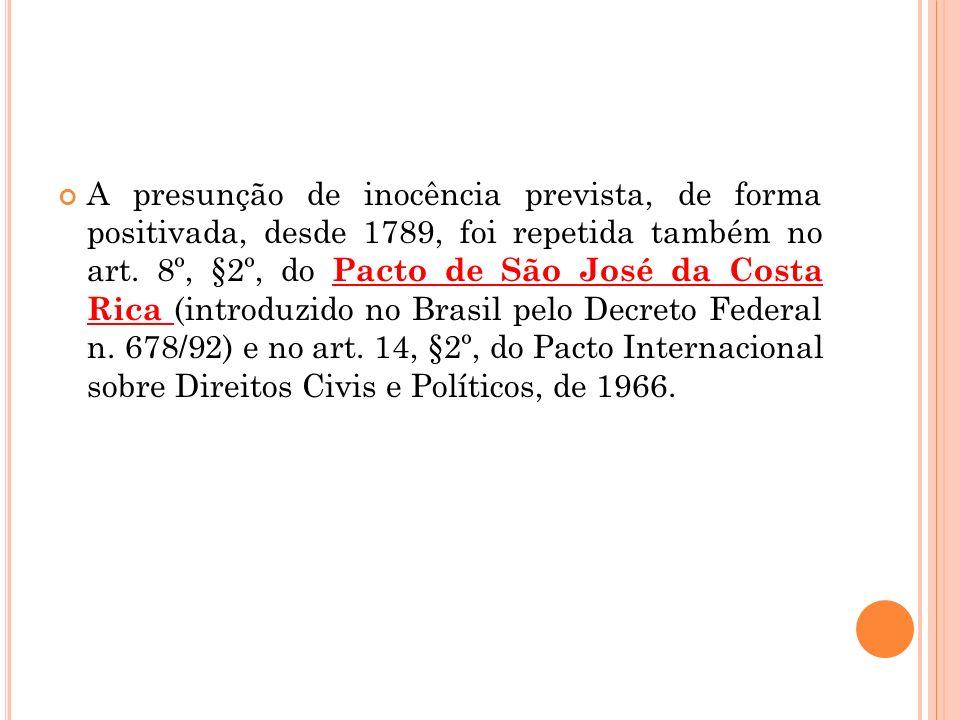 A presunção de inocência prevista, de forma positivada, desde 1789, foi repetida também no art. 8º, §2º, do Pacto de São José da Costa Rica (introduzi