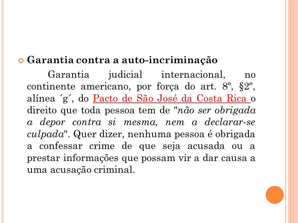 Garantia contra a auto-incriminação Garantia judicial internacional, no continente americano, por força do art. 8º, §2º, alínea ´g´, do Pacto de São J