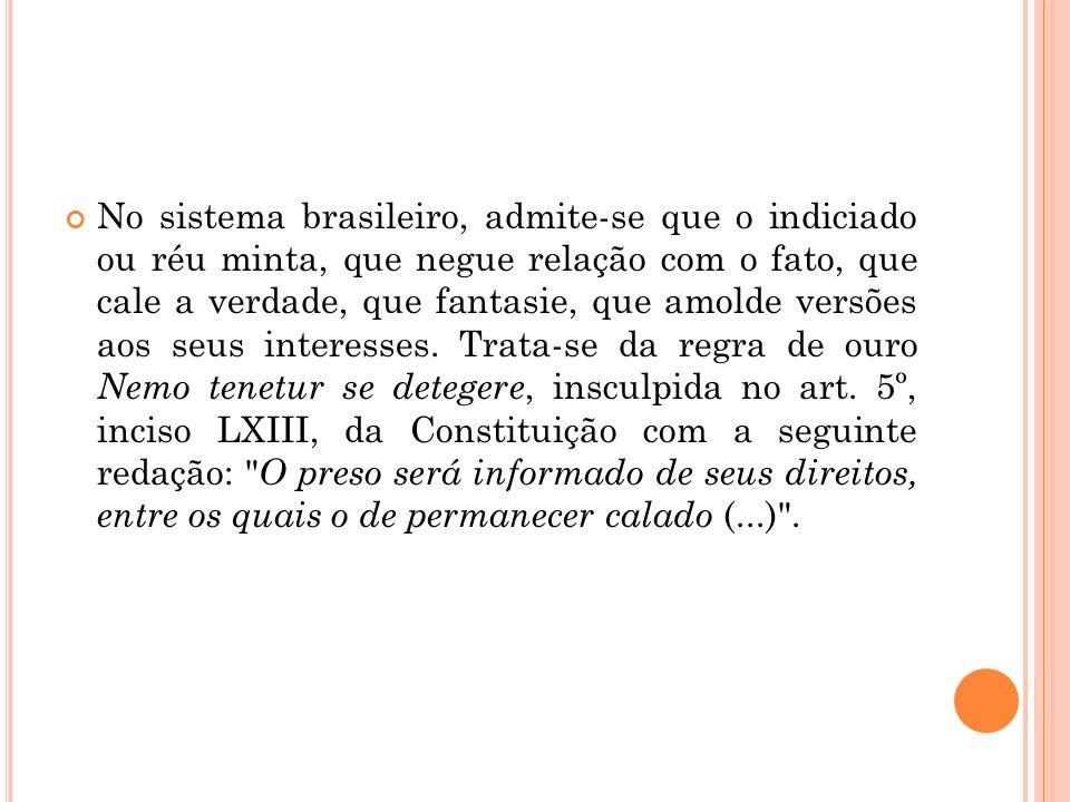 No sistema brasileiro, admite-se que o indiciado ou réu minta, que negue relação com o fato, que cale a verdade, que fantasie, que amolde versões aos