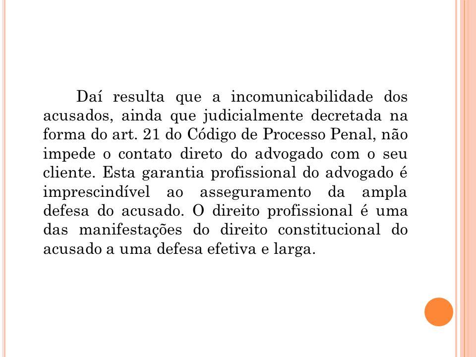 Daí resulta que a incomunicabilidade dos acusados, ainda que judicialmente decretada na forma do art. 21 do Código de Processo Penal, não impede o con