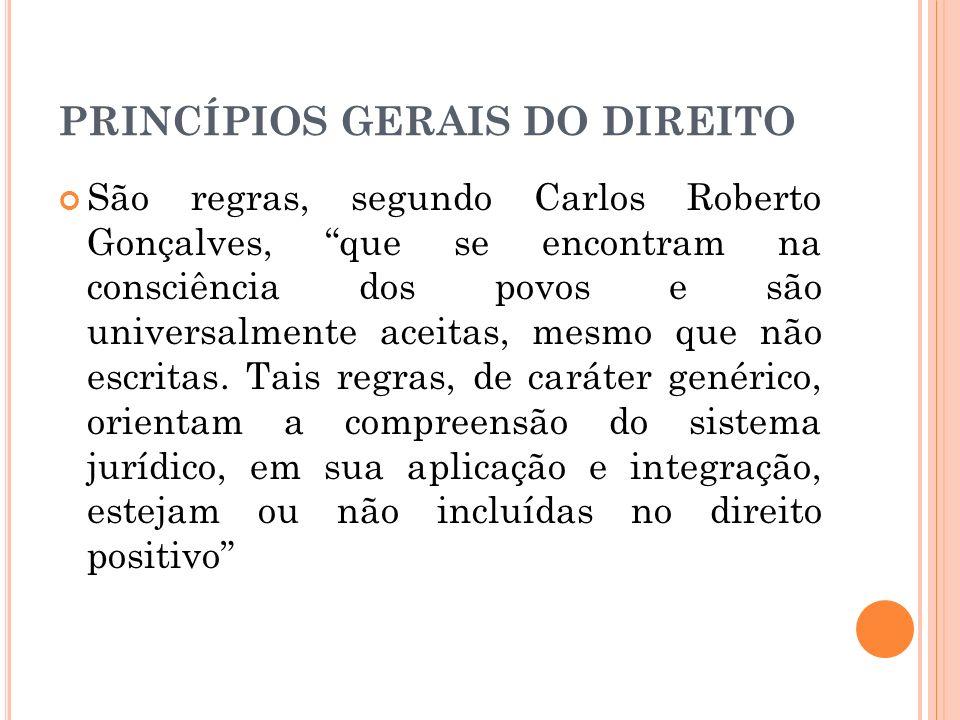 PRINCÍPIOS GERAIS DO DIREITO São regras, segundo Carlos Roberto Gonçalves, que se encontram na consciência dos povos e são universalmente aceitas, mes
