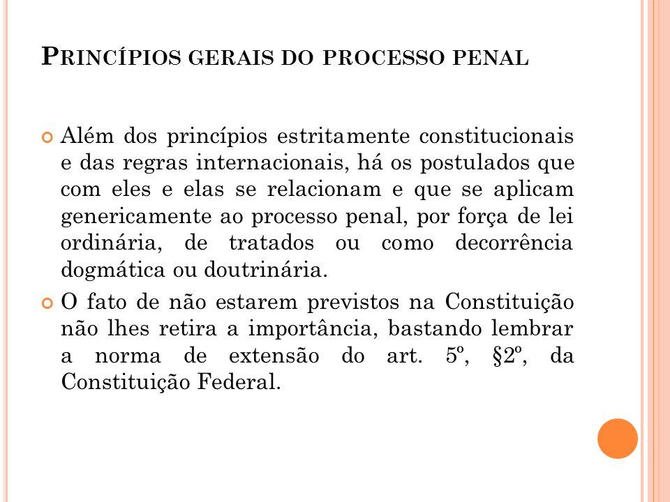 P RINCÍPIOS GERAIS DO PROCESSO PENAL Além dos princípios estritamente constitucionais e das regras internacionais, há os postulados que com eles e ela