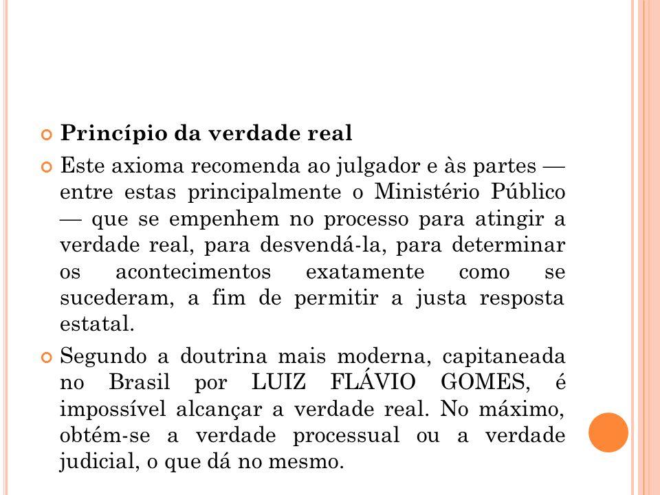 Princípio da verdade real Este axioma recomenda ao julgador e às partes entre estas principalmente o Ministério Público que se empenhem no processo pa