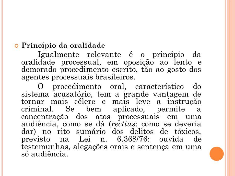 Princípio da oralidade Igualmente relevante é o princípio da oralidade processual, em oposição ao lento e demorado procedimento escrito, tão ao gosto
