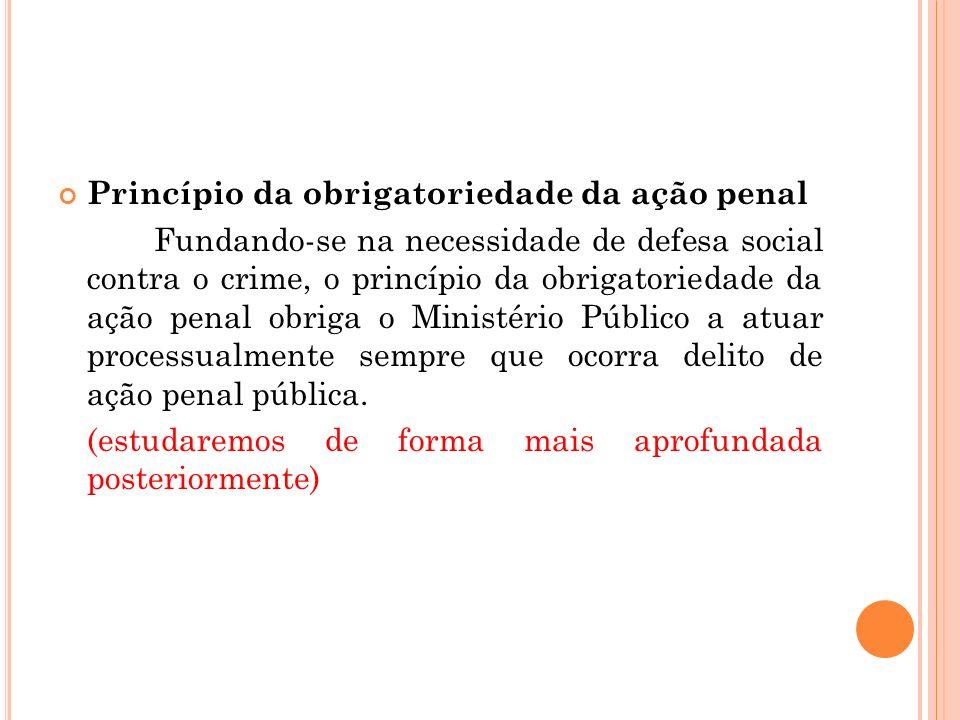 Princípio da obrigatoriedade da ação penal Fundando-se na necessidade de defesa social contra o crime, o princípio da obrigatoriedade da ação penal ob