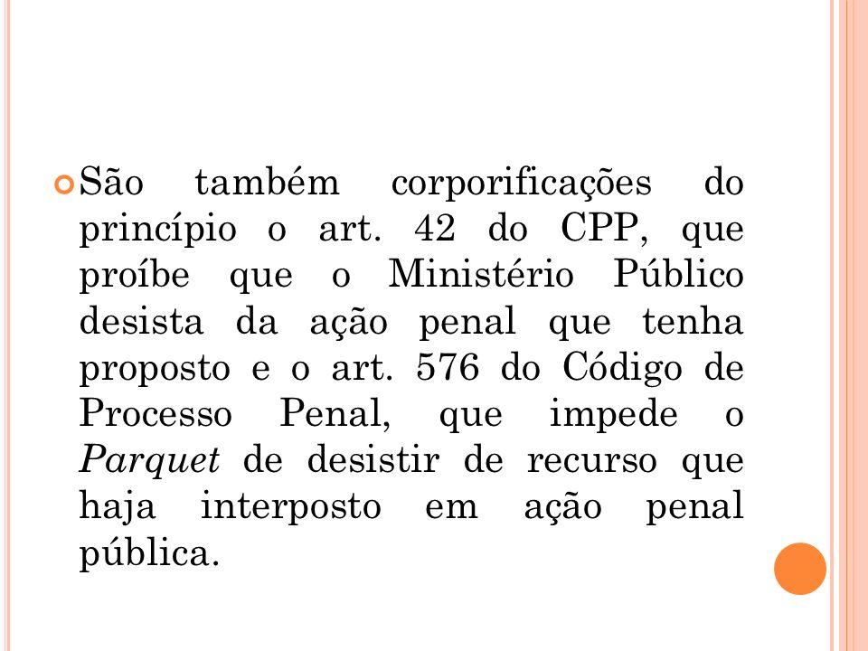 São também corporificações do princípio o art. 42 do CPP, que proíbe que o Ministério Público desista da ação penal que tenha proposto e o art. 576 do
