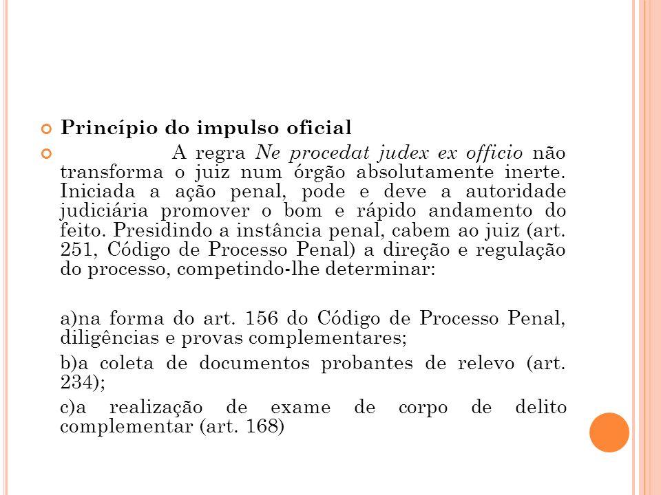 Princípio do impulso oficial A regra Ne procedat judex ex officio não transforma o juiz num órgão absolutamente inerte. Iniciada a ação penal, pode e