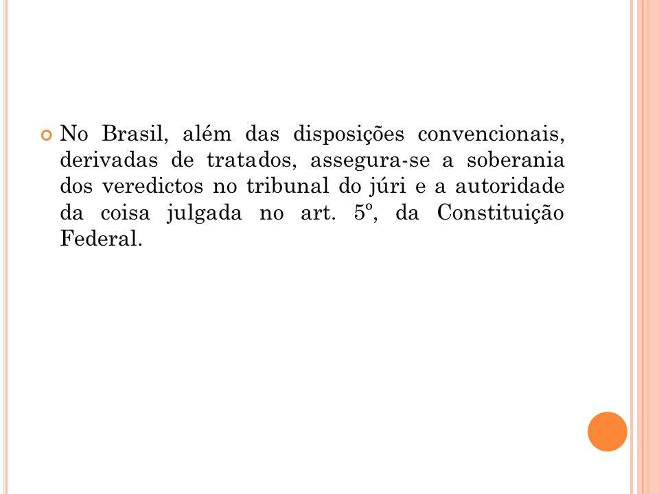 No Brasil, além das disposições convencionais, derivadas de tratados, assegura-se a soberania dos veredictos no tribunal do júri e a autoridade da coi