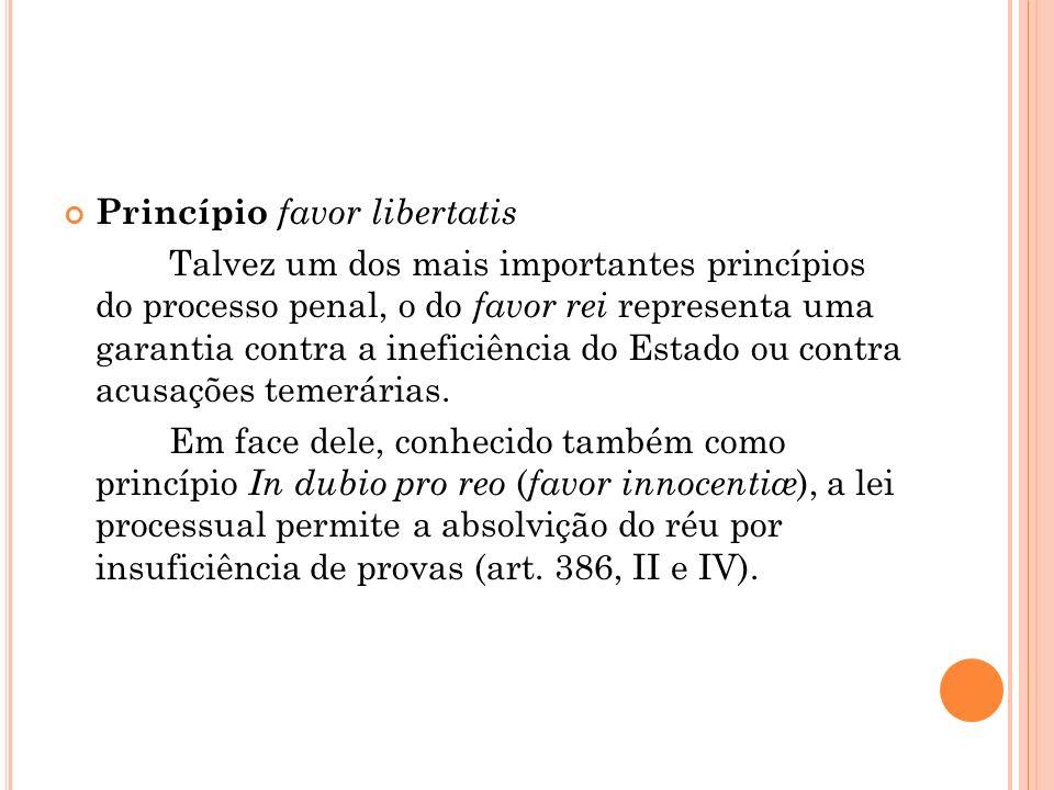 Princípio favor libertatis Talvez um dos mais importantes princípios do processo penal, o do favor rei representa uma garantia contra a ineficiência d