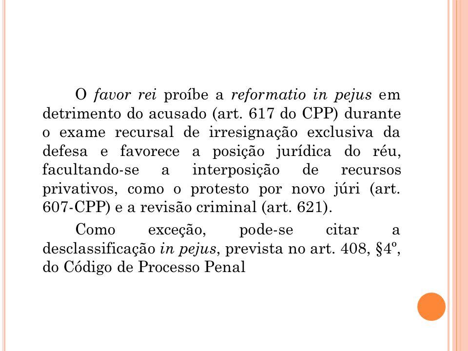 O favor rei proíbe a reformatio in pejus em detrimento do acusado (art. 617 do CPP) durante o exame recursal de irresignação exclusiva da defesa e fav