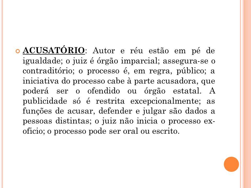 ACUSATÓRIO : Autor e réu estão em pé de igualdade; o juiz é órgão imparcial; assegura-se o contraditório; o processo é, em regra, público; a iniciativ