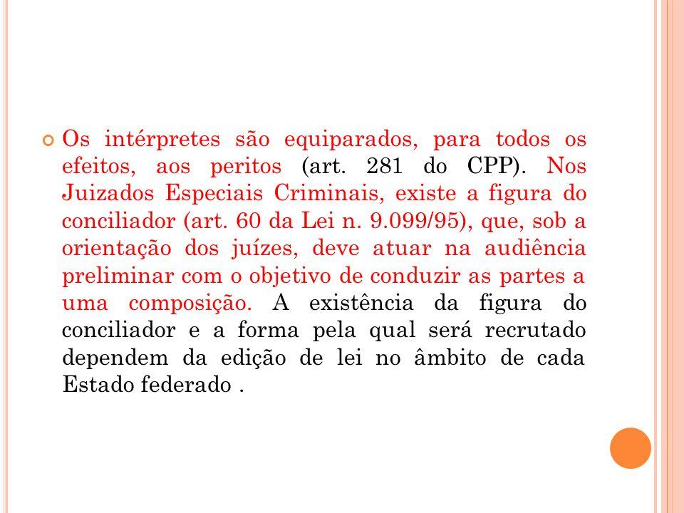 Os intérpretes são equiparados, para todos os efeitos, aos peritos (art. 281 do CPP). Nos Juizados Especiais Criminais, existe a figura do conciliador