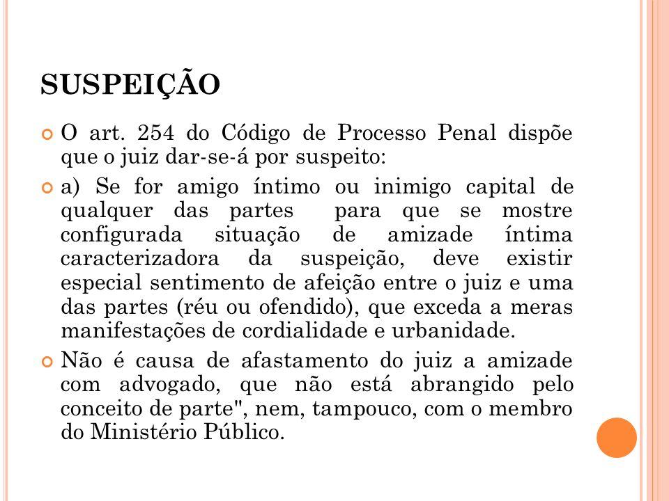 SUSPEIÇÃO O art. 254 do Código de Processo Penal dispõe que o juiz dar-se-á por suspeito: a) Se for amigo íntimo ou inimigo capital de qualquer das pa