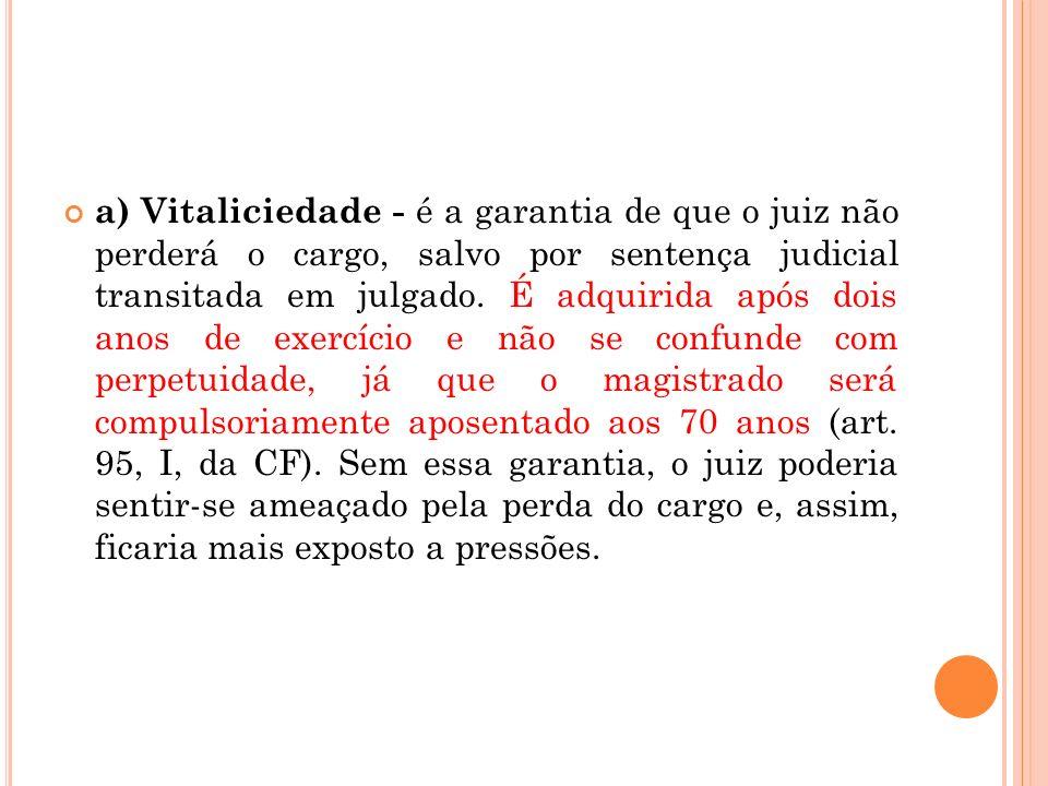 a) Vitaliciedade - é a garantia de que o juiz não perderá o cargo, salvo por sentença judicial transitada em julgado. É adquirida após dois anos de ex