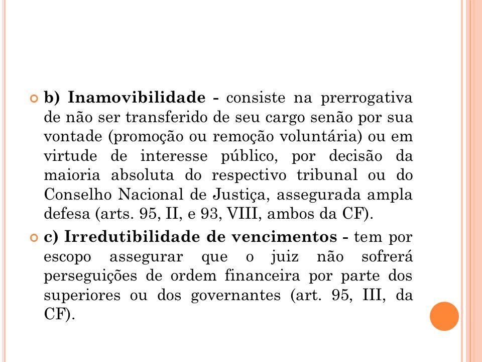 b) Inamovibilidade - consiste na prerrogativa de não ser transferido de seu cargo senão por sua vontade (promoção ou remoção voluntária) ou em virtude