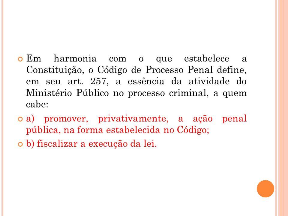 Em harmonia com o que estabelece a Constituição, o Código de Processo Penal define, em seu art. 257, a essência da atividade do Ministério Público no