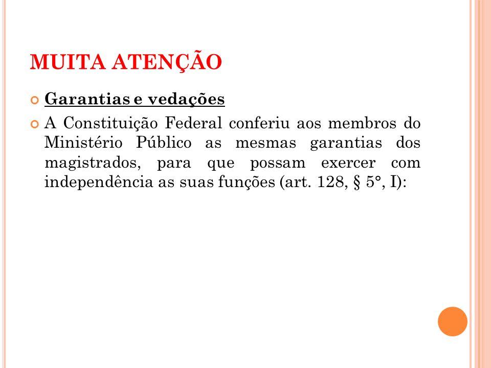 MUITA ATENÇÃO Garantias e vedações A Constituição Federal conferiu aos membros do Ministério Público as mesmas garantias dos magistrados, para que pos