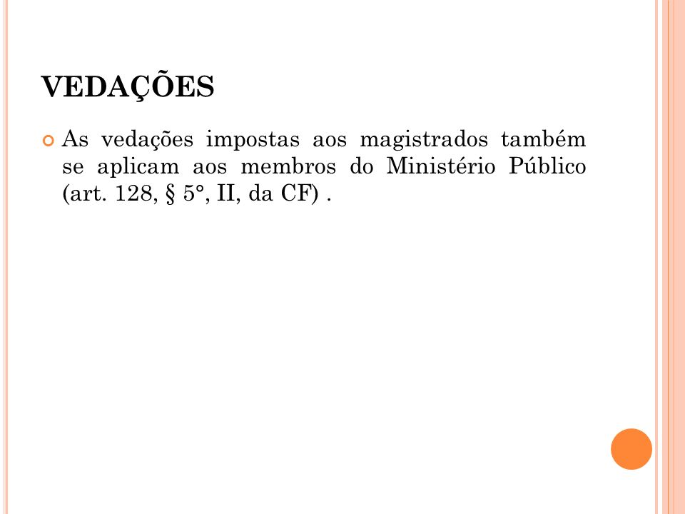 VEDAÇÕES As vedações impostas aos magistrados também se aplicam aos membros do Ministério Público (art. 128, § 5°, II, da CF).