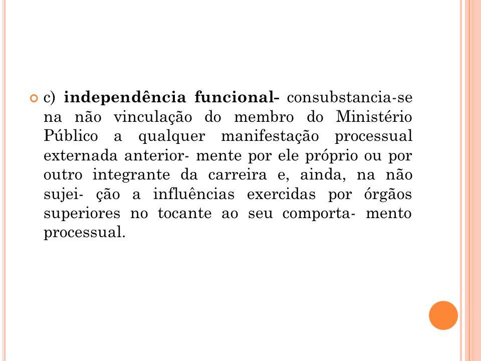 c) independência funcional- consubstancia-se na não vinculação do membro do Ministério Público a qualquer manifestação processual externada anterior-