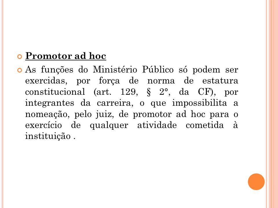 Promotor ad hoc As funções do Ministério Público só podem ser exercidas, por força de norma de estatura constitucional (art. 129, § 2°, da CF), por in