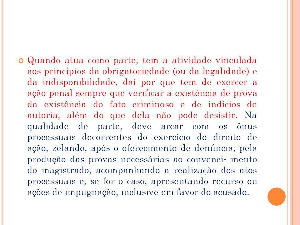 Quando atua como parte, tem a atividade vinculada aos princípios da obrigatoriedade (ou da legalidade) e da indisponibilidade, daí por que tem de exer