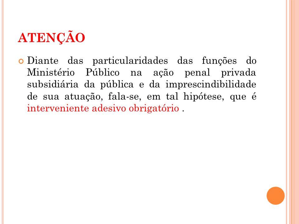 ATENÇÃO Diante das particularidades das funções do Ministério Público na ação penal privada subsidiária da pública e da imprescindibilidade de sua atu