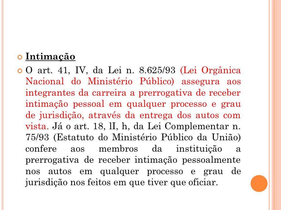 Intimação O art. 41, IV, da Lei n. 8.625/93 (Lei Orgânica Nacional do Ministério Público) assegura aos integrantes da carreira a prerrogativa de receb