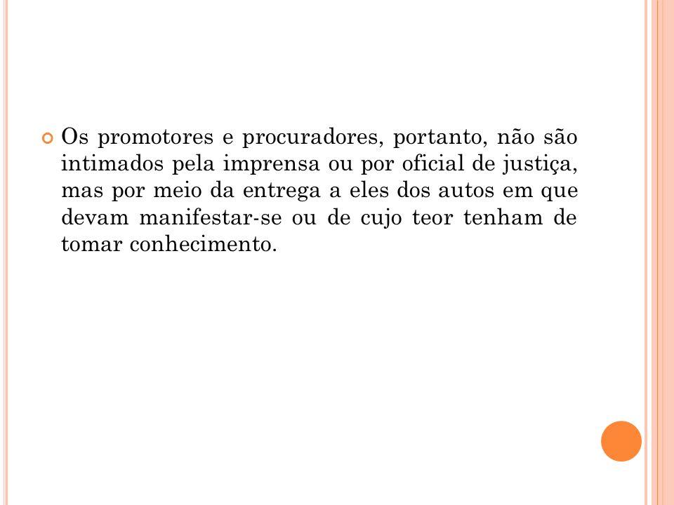 Os promotores e procuradores, portanto, não são intimados pela imprensa ou por oficial de justiça, mas por meio da entrega a eles dos autos em que dev