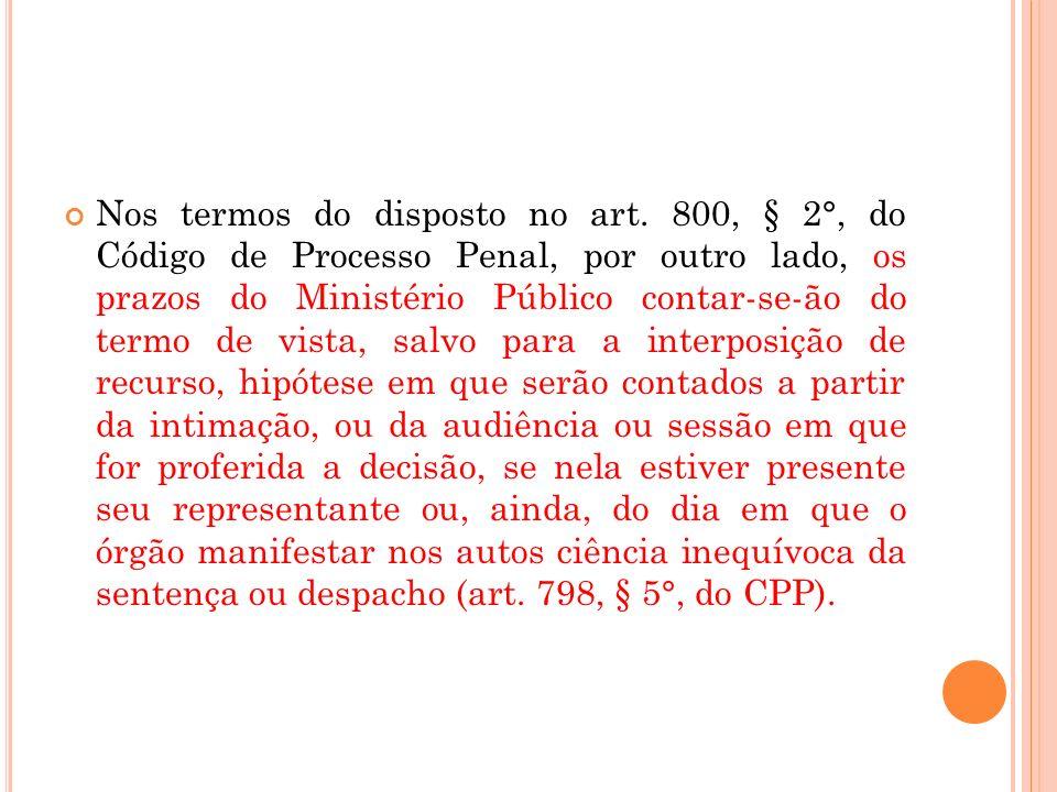 Nos termos do disposto no art. 800, § 2°, do Código de Processo Penal, por outro lado, os prazos do Ministério Público contar-se-ão do termo de vista,