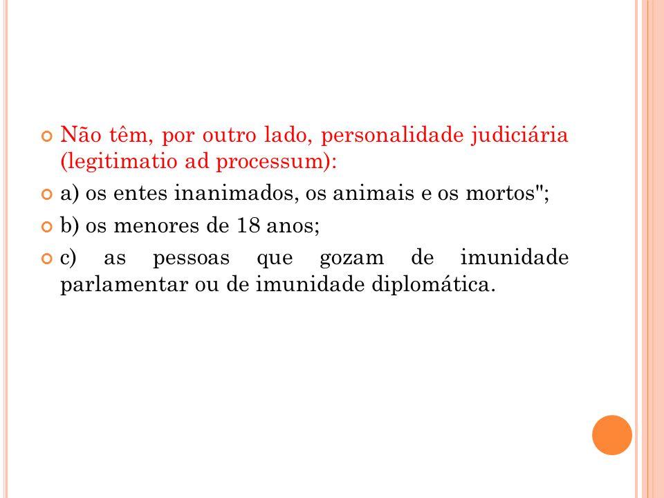 Não têm, por outro lado, personalidade judiciária (legitimatio ad processum): a) os entes inanimados, os animais e os mortos