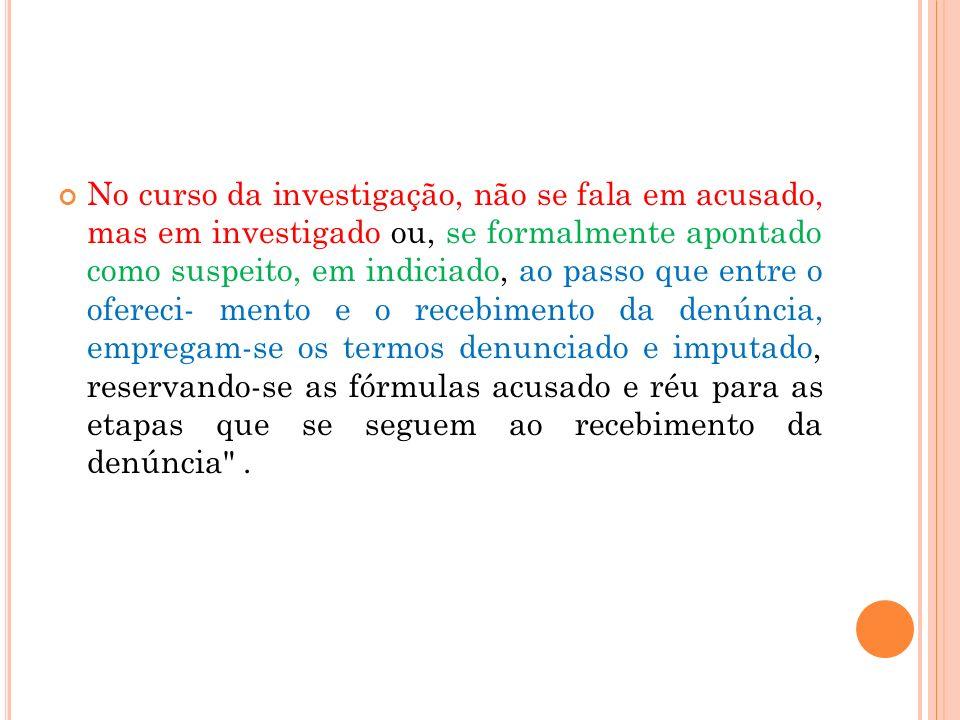 No curso da investigação, não se fala em acusado, mas em investigado ou, se formalmente apontado como suspeito, em indiciado, ao passo que entre o ofe