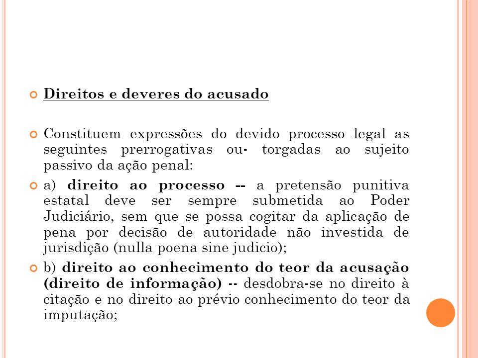 Direitos e deveres do acusado Constituem expressões do devido processo legal as seguintes prerrogativas ou- torgadas ao sujeito passivo da ação penal: