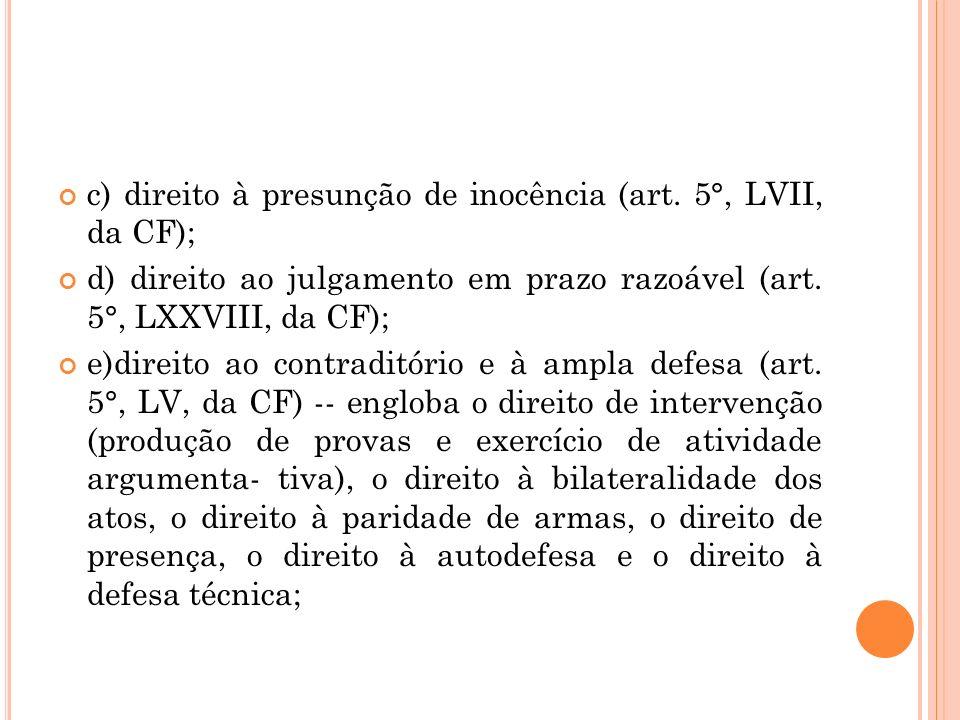 c) direito à presunção de inocência (art. 5°, LVII, da CF); d) direito ao julgamento em prazo razoável (art. 5°, LXXVIII, da CF); e)direito ao contrad