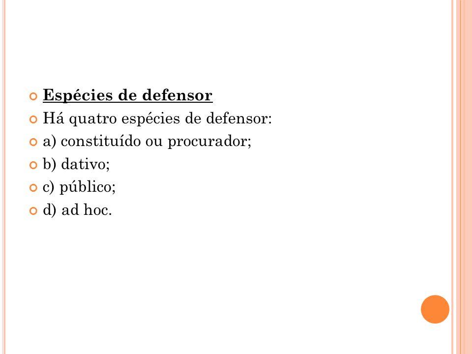 Espécies de defensor Há quatro espécies de defensor: a) constituído ou procurador; b) dativo; c) público; d) ad hoc.