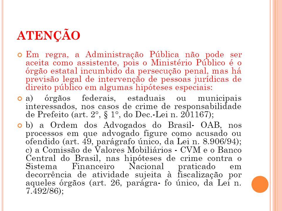 ATENÇÃO Em regra, a Administração Pública não pode ser aceita como assistente, pois o Ministério Público é o órgão estatal incumbido da persecução pen