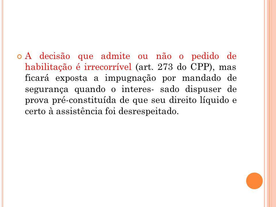 A decisão que admite ou não o pedido de habilitação é irrecorrível (art. 273 do CPP), mas ficará exposta a impugnação por mandado de segurança quando