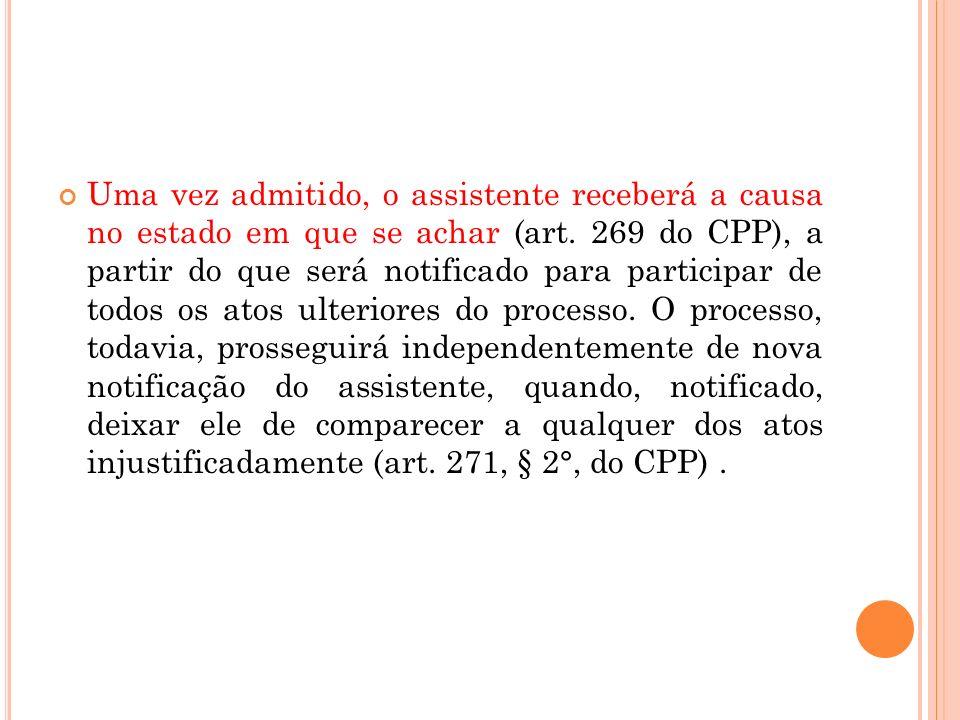 Uma vez admitido, o assistente receberá a causa no estado em que se achar (art. 269 do CPP), a partir do que será notificado para participar de todos