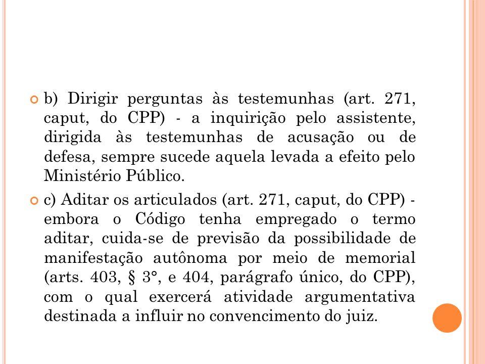 b) Dirigir perguntas às testemunhas (art. 271, caput, do CPP) - a inquirição pelo assistente, dirigida às testemunhas de acusação ou de defesa, sempre
