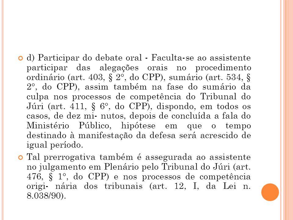 d) Participar do debate oral - Faculta-se ao assistente participar das alegações orais no procedimento ordinário (art. 403, § 2°, do CPP), sumário (ar