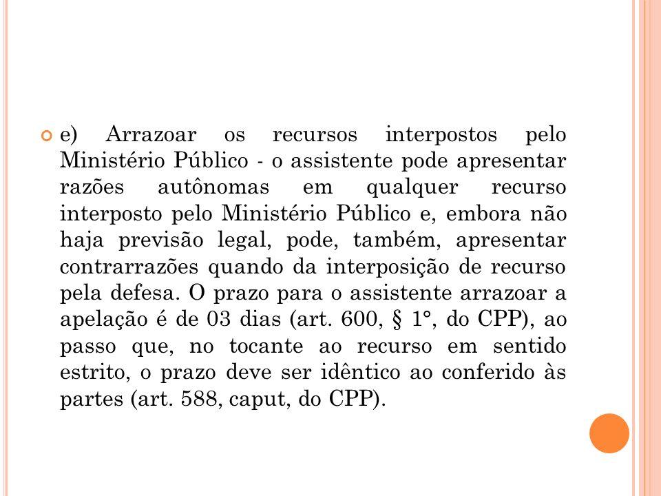 e) Arrazoar os recursos interpostos pelo Ministério Público - o assistente pode apresentar razões autônomas em qualquer recurso interposto pelo Minist