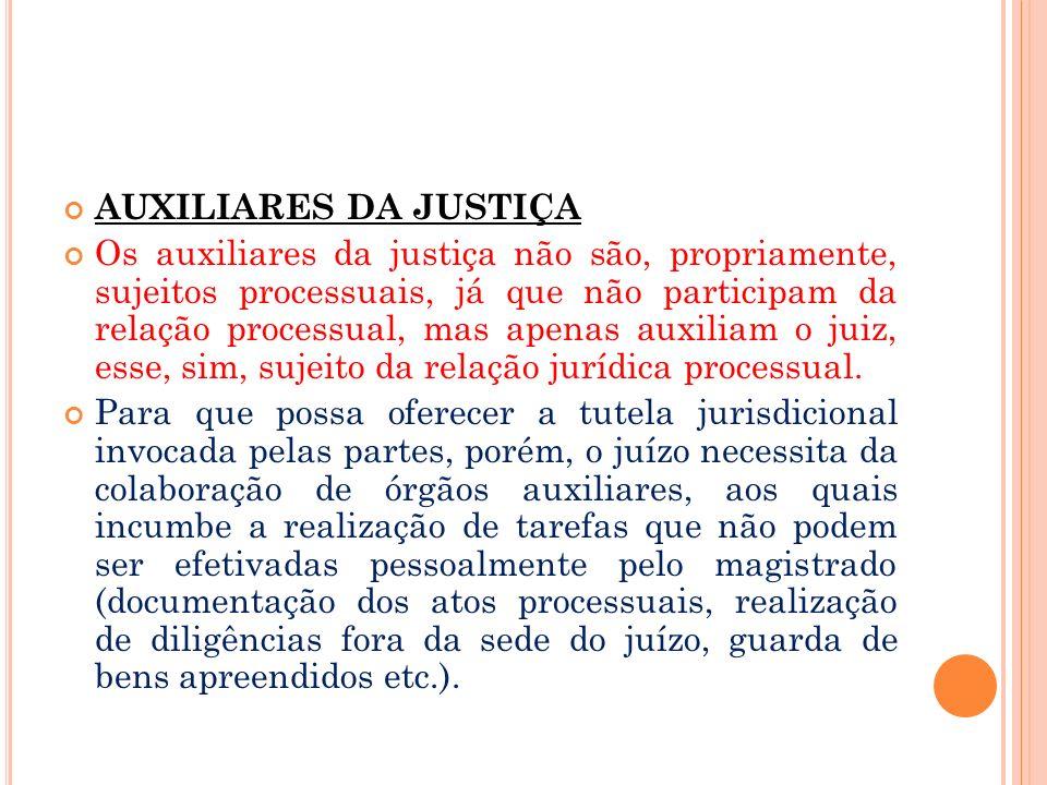AUXILIARES DA JUSTIÇA Os auxiliares da justiça não são, propriamente, sujeitos processuais, já que não participam da relação processual, mas apenas au