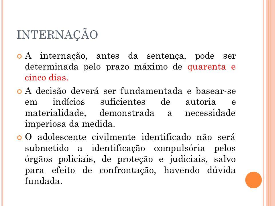 INTERNAÇÃO A internação, antes da sentença, pode ser determinada pelo prazo máximo de quarenta e cinco dias. A decisão deverá ser fundamentada e basea