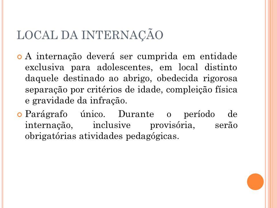 LOCAL DA INTERNAÇÃO A internação deverá ser cumprida em entidade exclusiva para adolescentes, em local distinto daquele destinado ao abrigo, obedecida