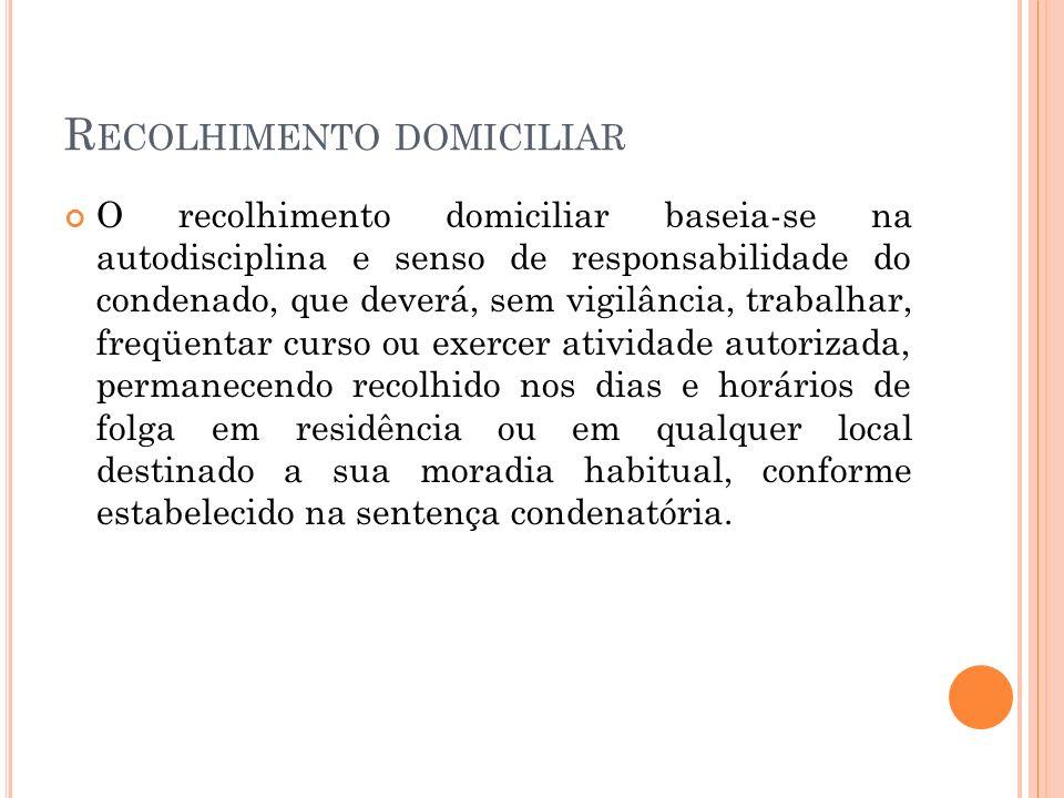 R ECOLHIMENTO DOMICILIAR O recolhimento domiciliar baseia-se na autodisciplina e senso de responsabilidade do condenado, que deverá, sem vigilância, t