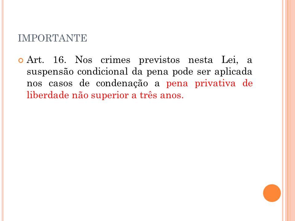 IMPORTANTE Art. 16. Nos crimes previstos nesta Lei, a suspensão condicional da pena pode ser aplicada nos casos de condenação a pena privativa de libe